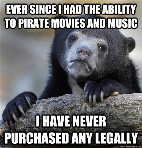 ever since i had the ability to pirate movies and music i ha - Confession Bear