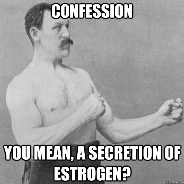 confession you mean a secretion of estrogen - overly manly man