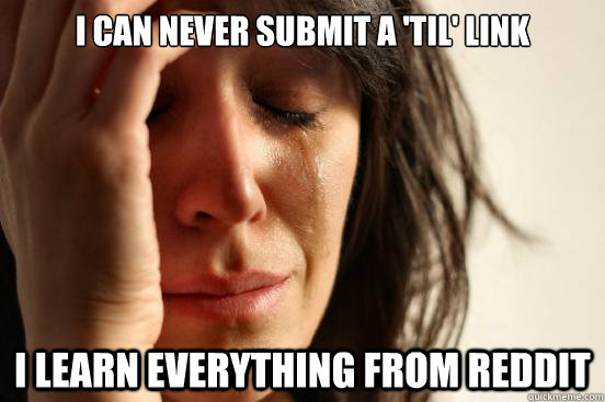 i can never submit a til link i learn everything from redd - First World Problems