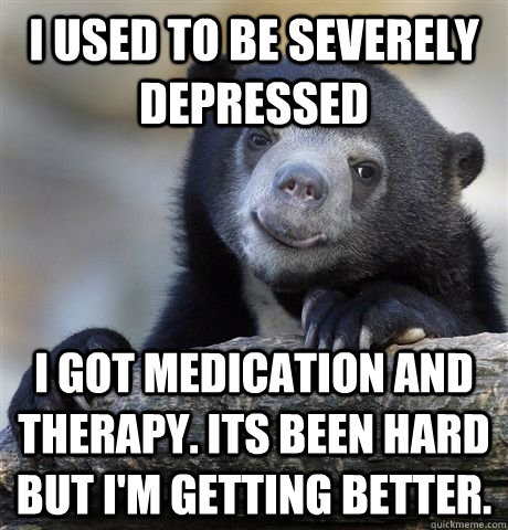 i used to be severely depressed i got medication and therap - HAPPY CONFESSION BEAR
