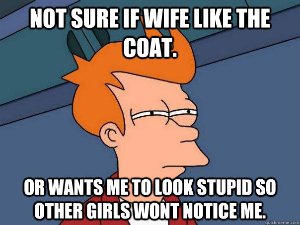 not sure if wife like the coat or wants me to look stupid s - Futurama Fry