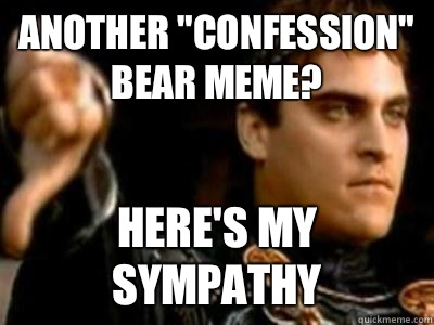Another confession bear meme Heres my sympathy - Downvoting Roman