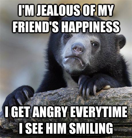 im jealous of my friends happiness i get angry everytime i - Confession Bear