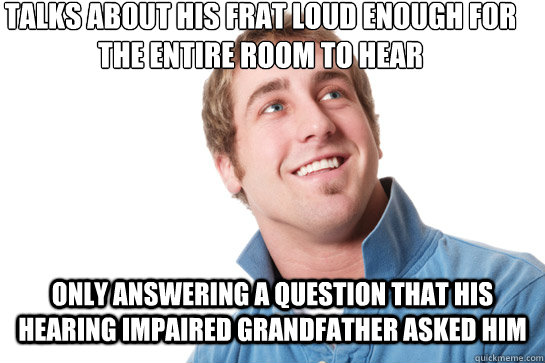 talks about his frat loud enough for the entire room to hear - Misunderstood D-Bag