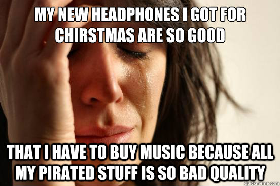 my new headphones i got for chirstmas are so good that i hav - First World Problems