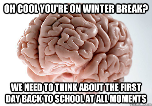 oh cool youre on winter break we need to think about the f - Scumbag Brain