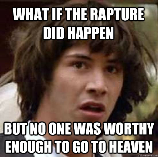 what if the rapture did happen but no one was worthy enough  - conspiracy keanu