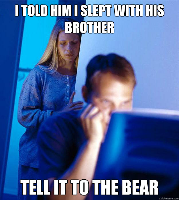 i told him i slept with his brother tell it to the bear - Redditors Wife