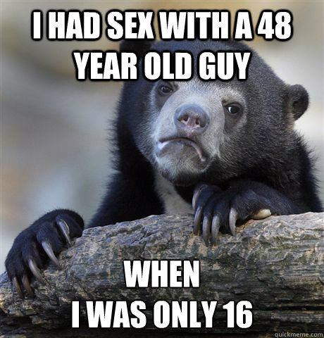 i had sex with a 48 year old guy when i was only 16 - Confession Bear