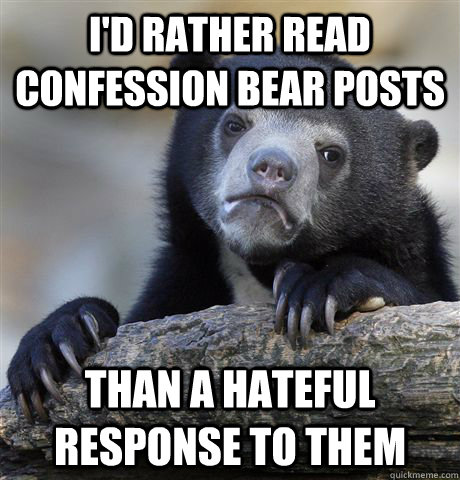 id rather read confession bear posts than a hateful respons - Confession Bear