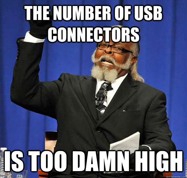 the number of usb connectors is too damn high - Jimmy McMillan
