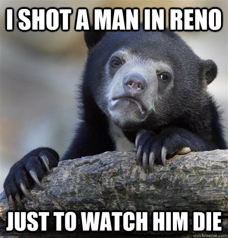 i shot a man in reno just to watch him die - Confession Bear