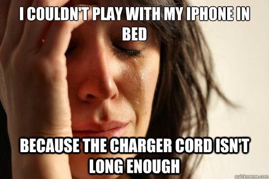 i couldnt play with my iphone in bed because the charger c - First World Problems