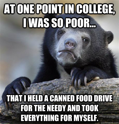 at one point in college i was so poor that i held a cann - Confession Bear