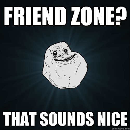 friend zone that sounds nice - Forever Alone