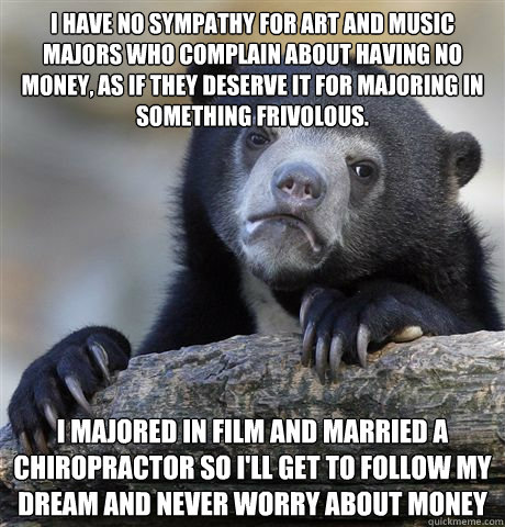 i have no sympathy for art and music majors who complain abo - Confession Bear
