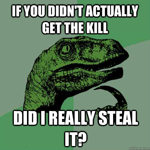 if you didnt actually get the kill did i really steal it - Philosoraptor