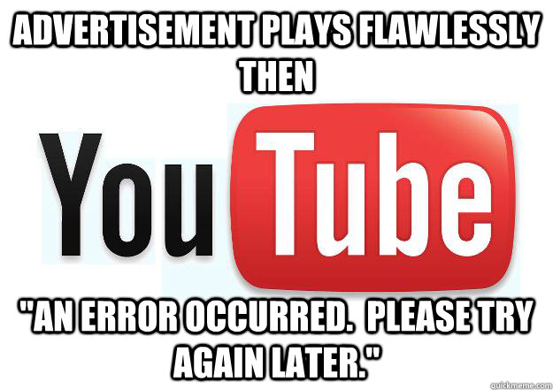 advertisement plays flawlessly then an error occurred ple - Scumbag Youtube