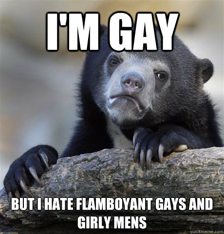 im gay but i hate flamboyant gays and girly mens - Confession Bear