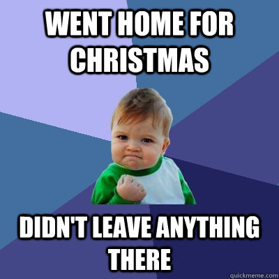 went home for christmas didnt leave anything there - Success Kid