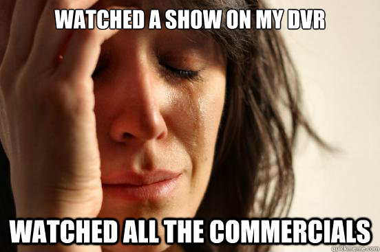 watched a show on my dvr watched all the commercials - First World Problems