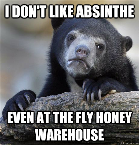 i dont like absinthe even at the fly honey warehouse - Confession Bear