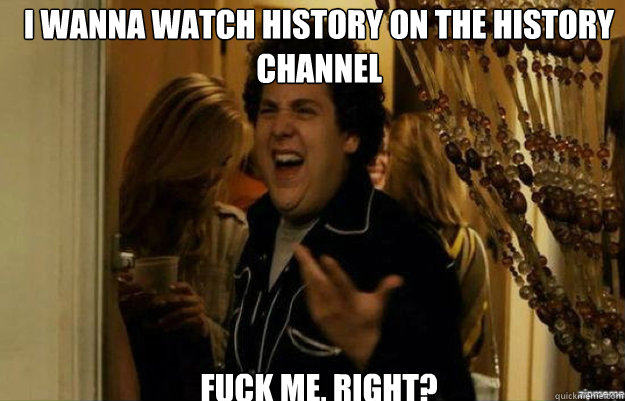 i wanna watch history on the history channel fuck me right - fuck me right
