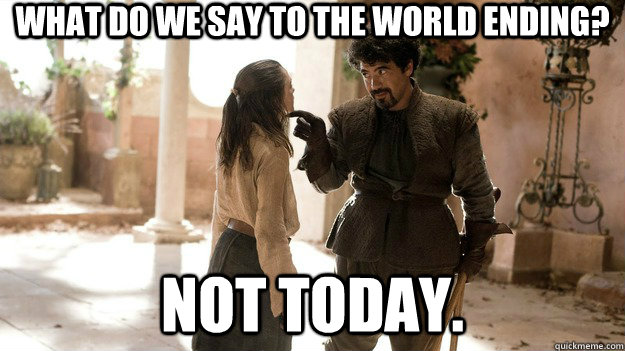 what do we say to the world ending not today  - Not Today.