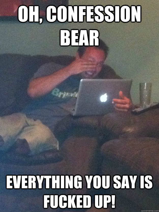 oh confession bear everything you say is fucked up - MEME DAD