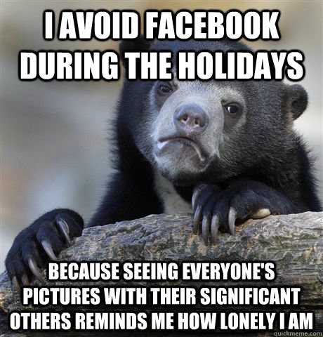 i avoid facebook during the holidays because seeing everyone - Confession Bear