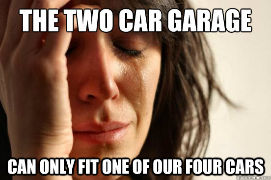 the two car garage can only fit one of our four cars - First World Problems