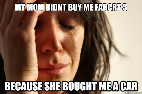 my mom didnt buy me farcry 3 because she bought me a car - First World Problems