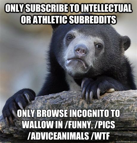 only subscribe to intellectual or athletic subreddits only b - Confession Bear