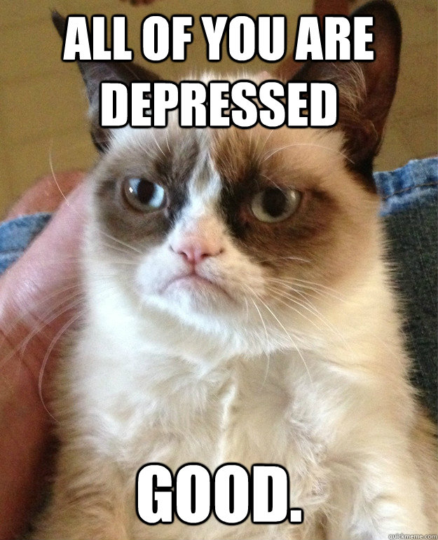 all of you are depressed good - Grumpy cat