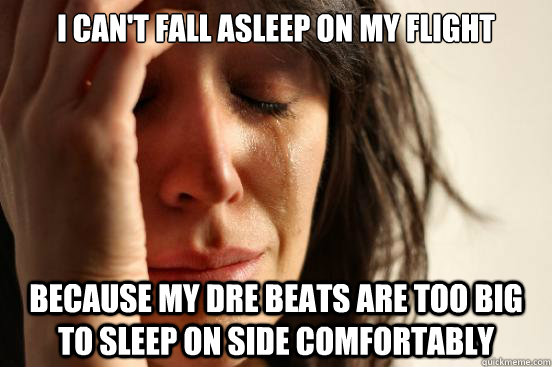 i cant fall asleep on my flight because my dre beats are to - First World Problems
