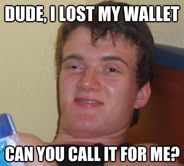 dude i lost my wallet can you call it for me - 10 Guy