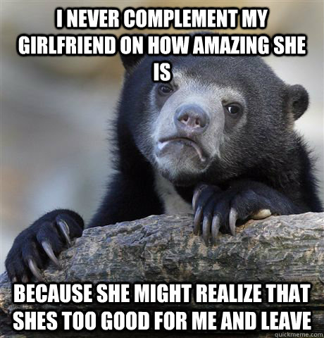 i never complement my girlfriend on how amazing she is becau - Confession Bear