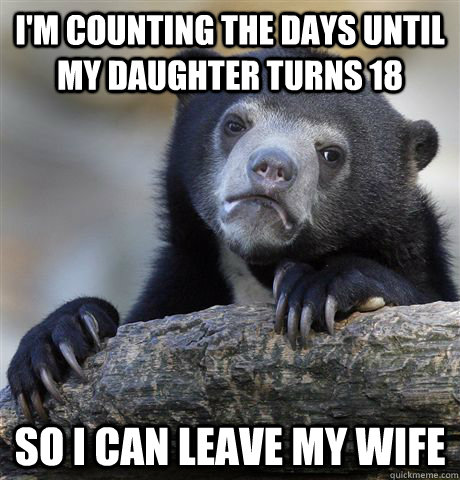 im counting the days until my daughter turns 18 so i can le - Confession Bear
