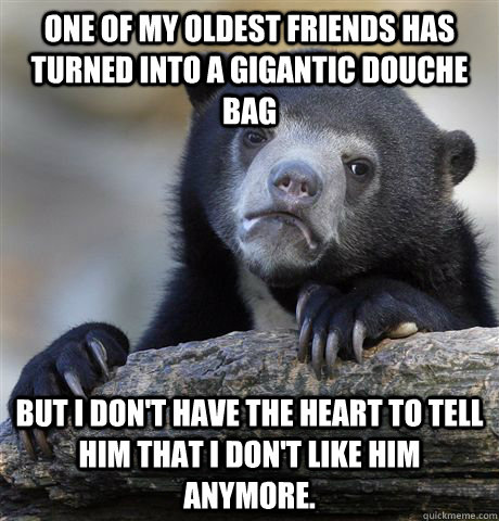 one of my oldest friends has turned into a gigantic douche b - Confession Bear