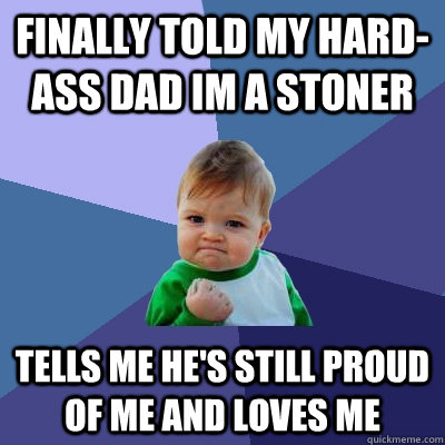 finally told my hardass dad im a stoner tells me hes stil - Success Kid