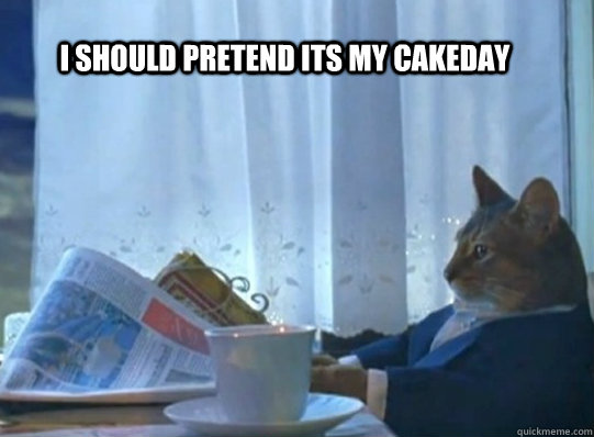i should pretend its my cakeday -