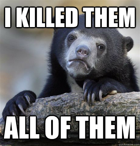 i killed them all of them - Confession Bear