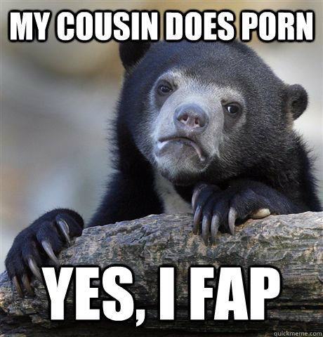my cousin does porn yes i fap - Confession Bear