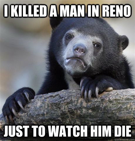 i killed a man in reno just to watch him die - Confession Bear