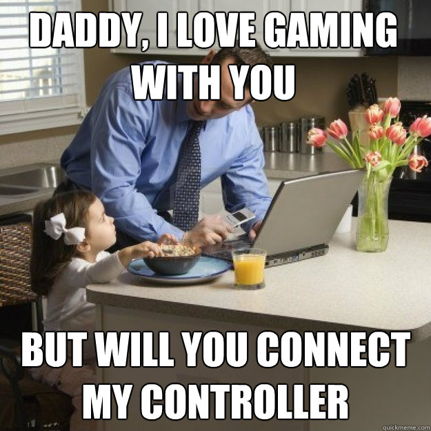 daddy i love gaming with you but will you connect my contr - Redditor father