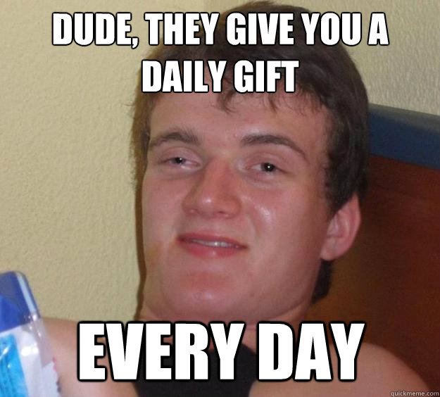 dude they give you a daily gift every day - 10 Guy