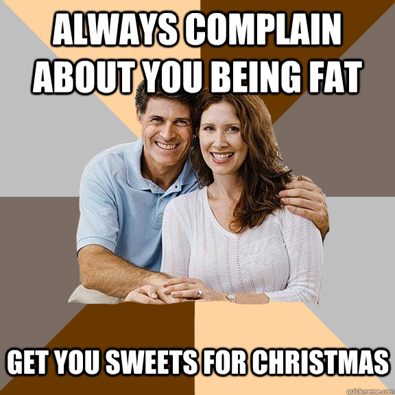 always complain about you being fat get you sweets for chris - Scumbag Parents