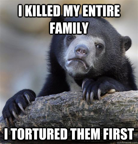 i killed my entire family i tortured them first - Confession Bear