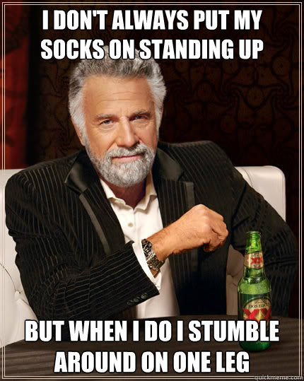 i dont always put my socks on standing up but when i do i s - The Most Interesting Man In The World