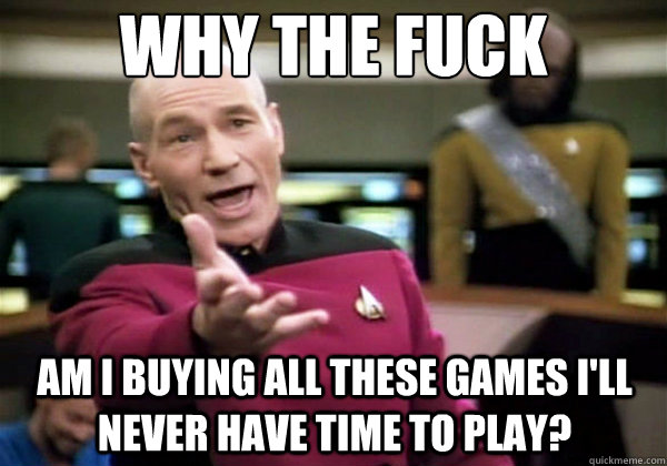 why the fuck am i buying all these games ill never have tim - Why The Fuck Picard